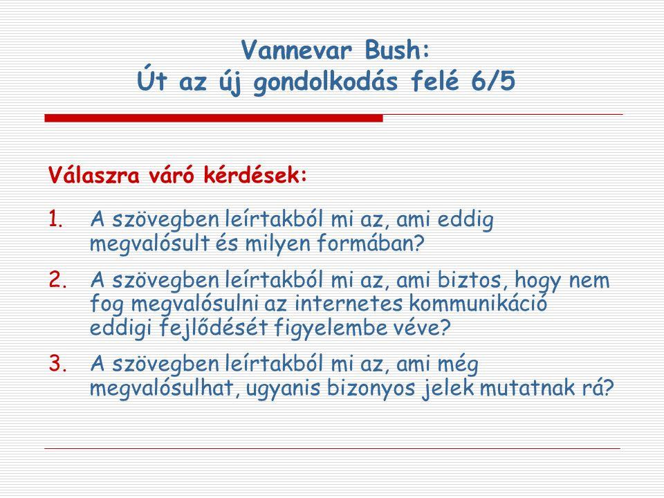 Vannevar Bush: Út az új gondolkodás felé 6/5 Válaszra váró kérdések: 1.A szövegben leírtakból mi az, ami eddig megvalósult és milyen formában? 2.A szö