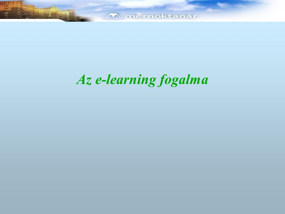 E-learning Számítógéppel megvalósított tanítás-tanulás Off-line és On-line megoldások Multimédiás tartalom Önellenőrző kérdések Feladatok Tutorok Számítógépes záró értékelés, vizsga