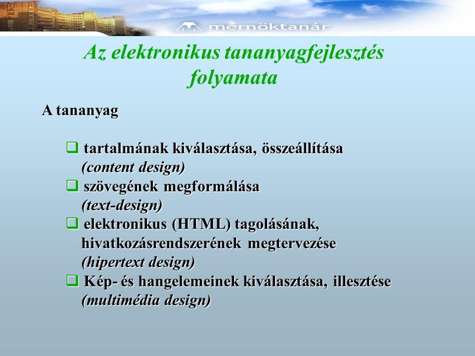 Az elektronikus tananyagfejlesztés folyamata A tananyag  tartalmának kiválasztása, összeállítása (content design) (content design)  szövegének megformálása (text-design) (text-design)  elektronikus (HTML) tagolásának, hivatkozásrendszerének megtervezése hivatkozásrendszerének megtervezése (hipertext design) (hipertext design)  Kép- és hangelemeinek kiválasztása, illesztése (multimédia design) (multimédia design)
