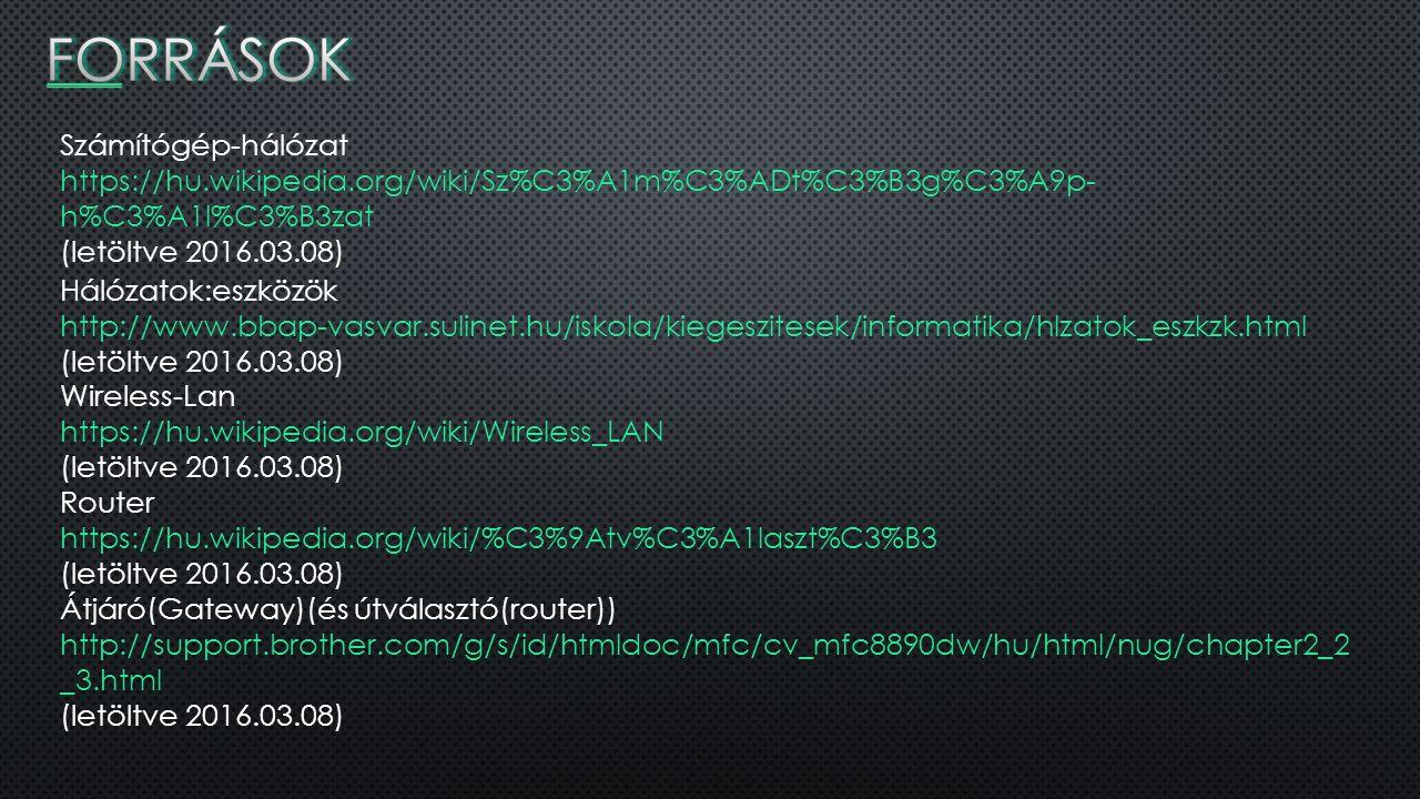 Számítógép-hálózat https://hu.wikipedia.org/wiki/Sz%C3%A1m%C3%ADt%C3%B3g%C3%A9p- h%C3%A1l%C3%B3zat (letöltve 2016.03.08) Hálózatok:eszközök http://www.bbap-vasvar.sulinet.hu/iskola/kiegeszitesek/informatika/hlzatok_eszkzk.html (letöltve 2016.03.08) Wireless-Lan https://hu.wikipedia.org/wiki/Wireless_LAN (letöltve 2016.03.08) Router https://hu.wikipedia.org/wiki/%C3%9Atv%C3%A1laszt%C3%B3 (letöltve 2016.03.08) Átjáró(Gateway)(és útválasztó(router)) http://support.brother.com/g/s/id/htmldoc/mfc/cv_mfc8890dw/hu/html/nug/chapter2_2 _3.html (letöltve 2016.03.08)