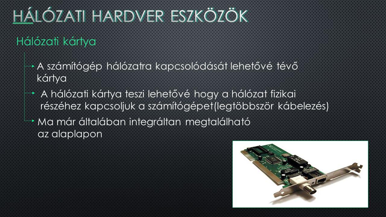 Hálózati kártya A számítógép hálózatra kapcsolódását lehetővé tévő kártya A hálózati kártya teszi lehetővé hogy a hálózat fizikai részéhez kapcsoljuk a számítógépet(legtöbbször kábelezés) Ma már általában integráltan megtalálható az alaplapon