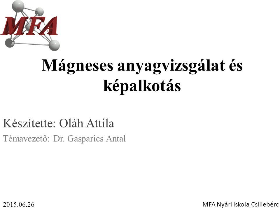 Mágneses anyagvizsgálat és képalkotás Készítette: Oláh Attila Témavezető: Dr. Gasparics Antal 2015.06.26 MFA Nyári Iskola Csillebérc