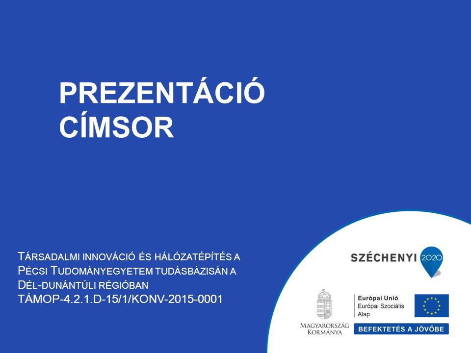 PREZENTÁCIÓ CÍMSOR T ÁRSADALMI INNOVÁCIÓ ÉS HÁLÓZATÉPÍTÉS A P ÉCSI T UDOMÁNYEGYETEM TUDÁSBÁZISÁN A D ÉL - DUNÁNTÚLI RÉGIÓBAN TÁMOP-4.2.1.D-15/1/KONV-2015-0001