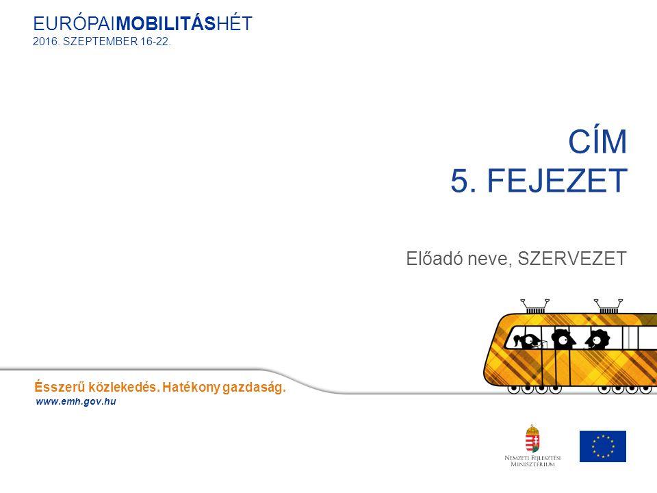 Előadó neve, SZERVEZET CÍM 5. FEJEZET Ésszerű közlekedés. Hatékony gazdaság. www.emh.gov.hu EURÓPAIMOBILITÁSHÉT 2016. SZEPTEMBER 16-22.