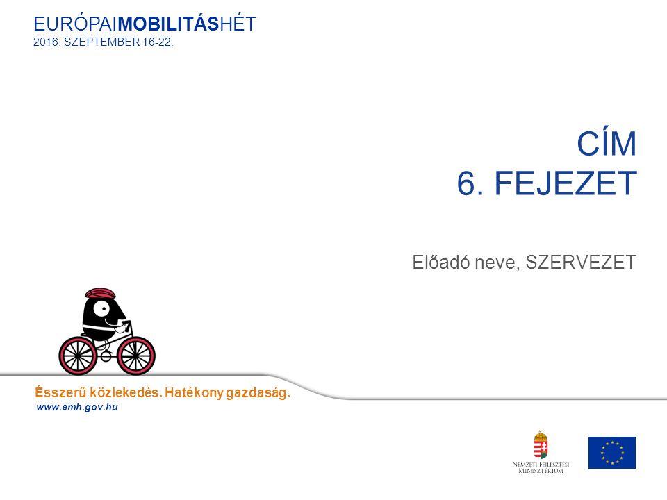 Előadó neve, SZERVEZET CÍM 6. FEJEZET Ésszerű közlekedés. Hatékony gazdaság. www.emh.gov.hu EURÓPAIMOBILITÁSHÉT 2016. SZEPTEMBER 16-22.