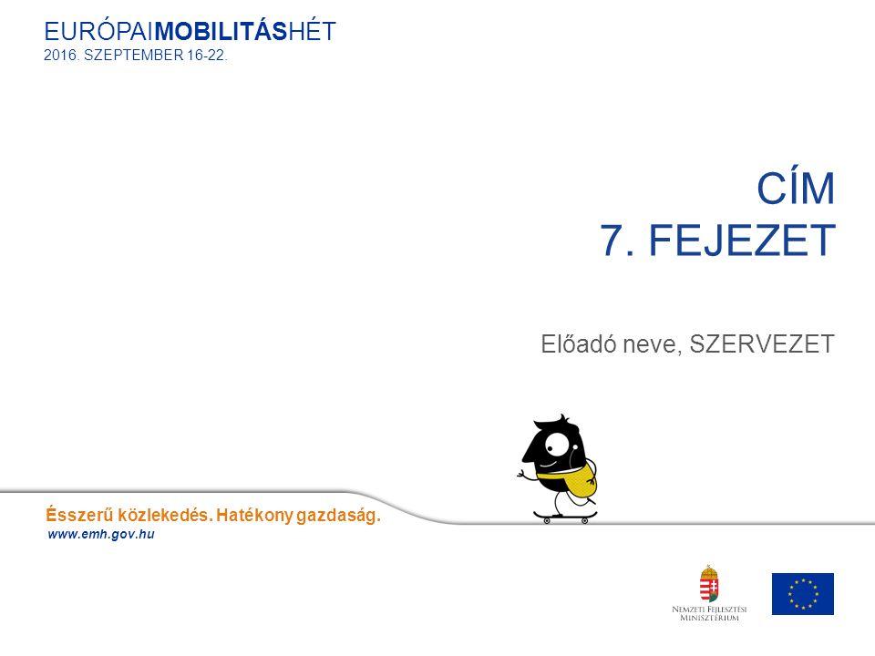 Előadó neve, SZERVEZET CÍM 7. FEJEZET Ésszerű közlekedés. Hatékony gazdaság. www.emh.gov.hu EURÓPAIMOBILITÁSHÉT 2016. SZEPTEMBER 16-22.