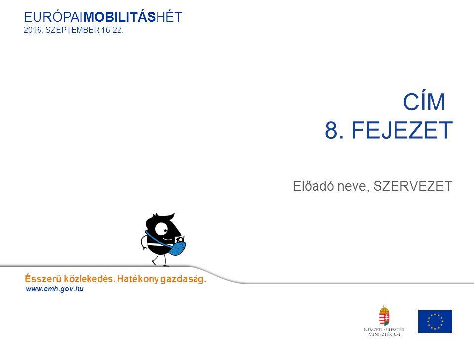 Előadó neve, SZERVEZET CÍM 8. FEJEZET Ésszerű közlekedés. Hatékony gazdaság. www.emh.gov.hu EURÓPAIMOBILITÁSHÉT 2016. SZEPTEMBER 16-22.