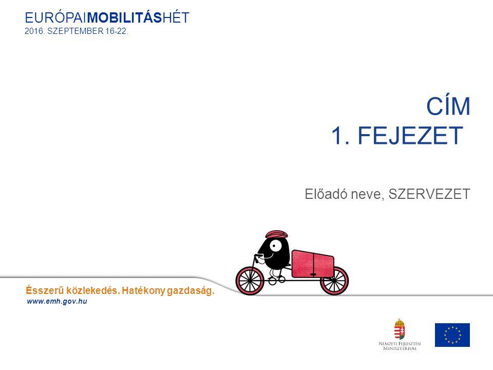 Előadó neve, SZERVEZET CÍM 1. FEJEZET Ésszerű közlekedés. Hatékony gazdaság. www.emh.gov.hu EURÓPAIMOBILITÁSHÉT 2016. SZEPTEMBER 16-22.