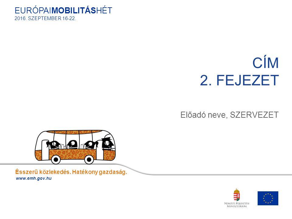 Előadó neve, SZERVEZET CÍM 2. FEJEZET Ésszerű közlekedés. Hatékony gazdaság. www.emh.gov.hu EURÓPAIMOBILITÁSHÉT 2016. SZEPTEMBER 16-22.
