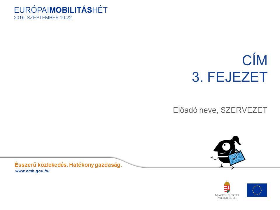 Előadó neve, SZERVEZET CÍM 3. FEJEZET Ésszerű közlekedés. Hatékony gazdaság. www.emh.gov.hu EURÓPAIMOBILITÁSHÉT 2016. SZEPTEMBER 16-22.