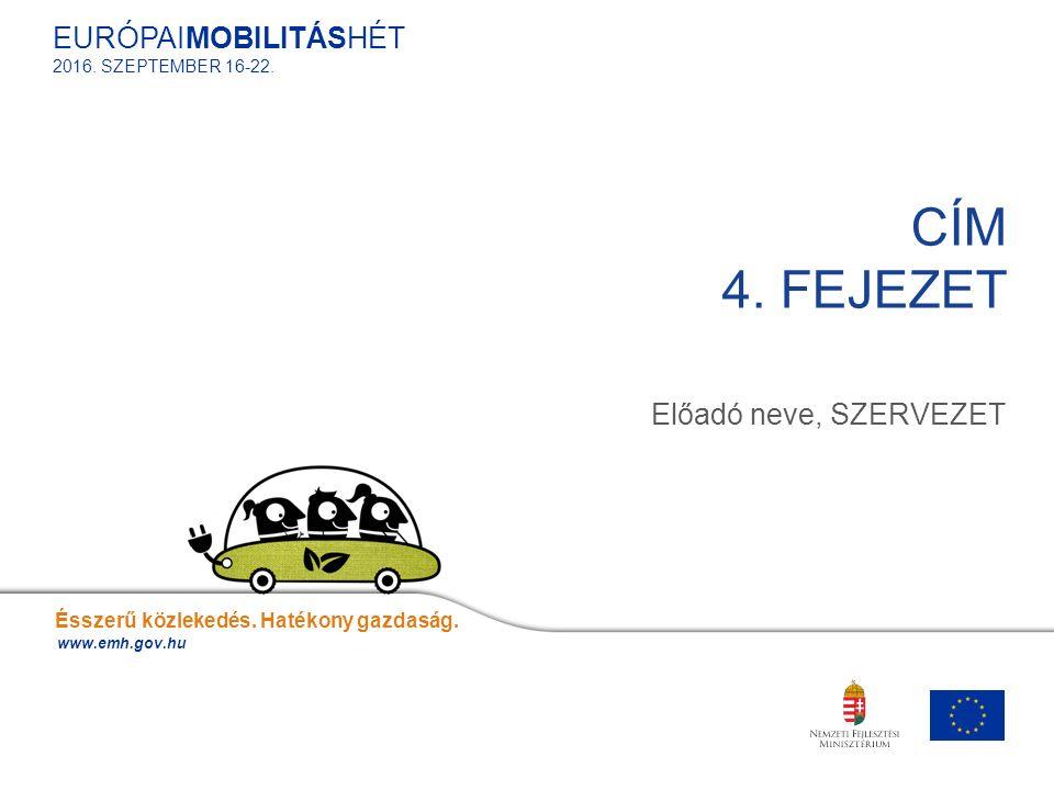Előadó neve, SZERVEZET CÍM 4. FEJEZET Ésszerű közlekedés. Hatékony gazdaság. www.emh.gov.hu EURÓPAIMOBILITÁSHÉT 2016. SZEPTEMBER 16-22.