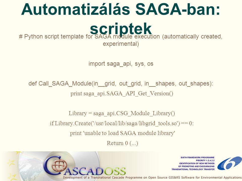 Automatizálás SAGA-ban: scriptek # Python script template for SAGA module execution (automatically created, experimental) import saga_api, sys, os def Call_SAGA_Module(in__grid, out_grid, in__shapes, out_shapes): print saga_api.SAGA_API_Get_Version() Library = saga_api.CSG_Module_Library() if Library.Create( /usr/local/lib/saga/libgrid_tools.so ) == 0: print unable to load SAGA module library Return 0 (...)