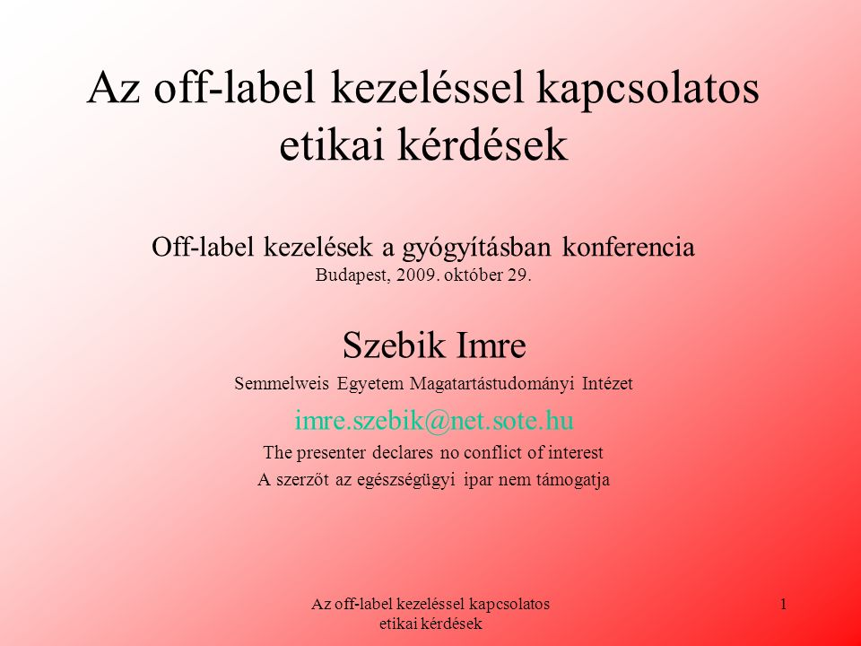 Az off-label kezeléssel kapcsolatos etikai kérdések 1 Az off-label kezeléssel kapcsolatos etikai kérdések Off-label kezelések a gyógyításban konferenc