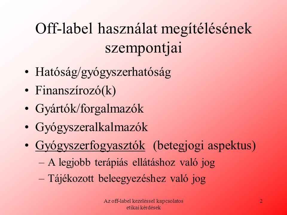 Az off-label kezeléssel kapcsolatos etikai kérdések 3 Off-label alkalmazás meghatározása Eltérő betegcsoporton (gyermekek, várandósok, idősek) Az alkalmazási előírásban nem szereplő betegségben Eltérő adagolásban Eltérő alkalmazási módon (pl.