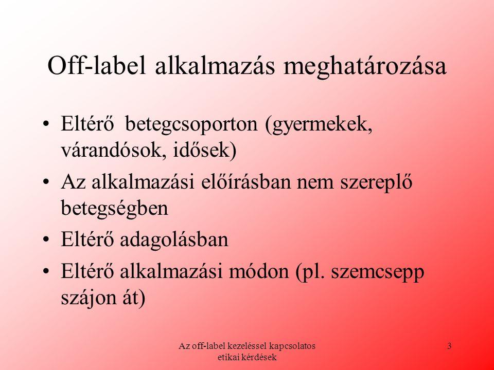 Az off-label kezeléssel kapcsolatos etikai kérdések 3 Off-label alkalmazás meghatározása Eltérő betegcsoporton (gyermekek, várandósok, idősek) Az alka