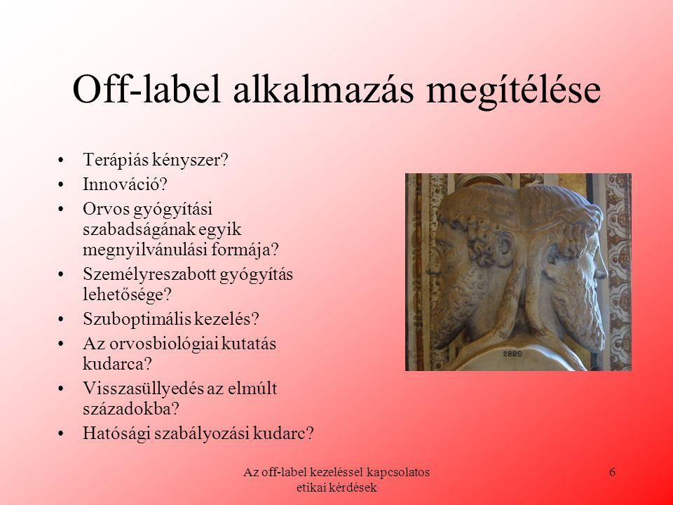Az off-label kezeléssel kapcsolatos etikai kérdések 6 Off-label alkalmazás megítélése Terápiás kényszer? Innováció? Orvos gyógyítási szabadságának egy