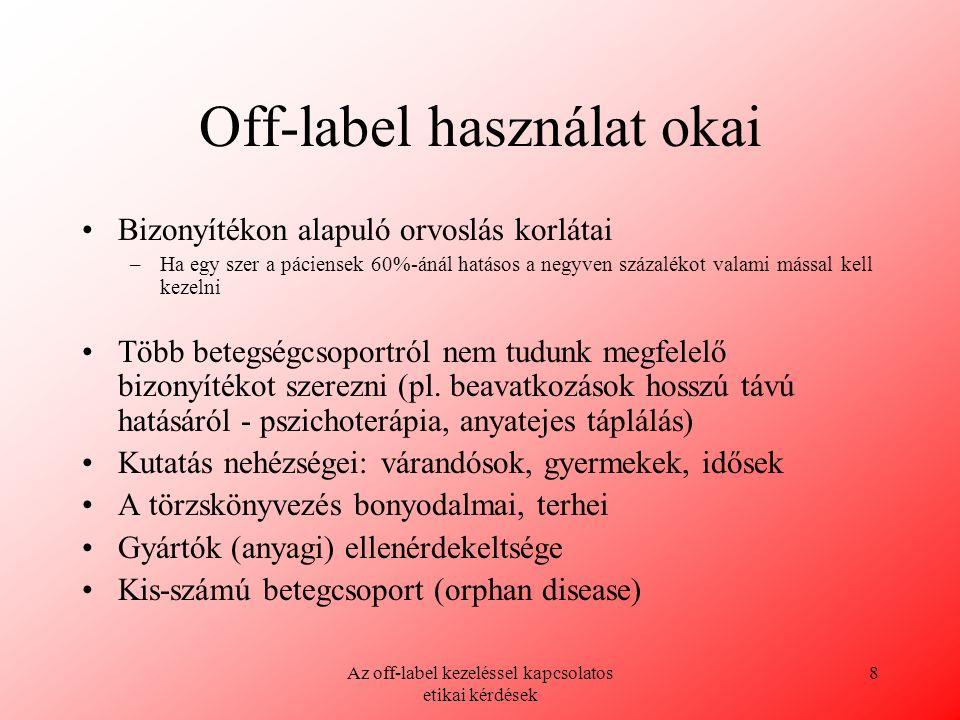 Az off-label kezeléssel kapcsolatos etikai kérdések 8 Off-label használat okai Bizonyítékon alapuló orvoslás korlátai –Ha egy szer a páciensek 60%-áná