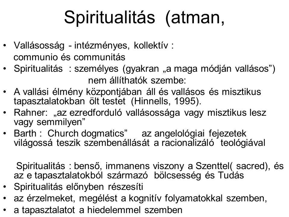 """Spiritualitás (atman, Vallásosság - intézményes, kollektív : communio és communitás Spiritualitás : személyes (gyakran """"a maga módján vallásos ) nem állíthatók szembe: A vallási élmény központjában áll és vallásos és misztikus tapasztalatokban ölt testet (Hinnells, 1995)."""