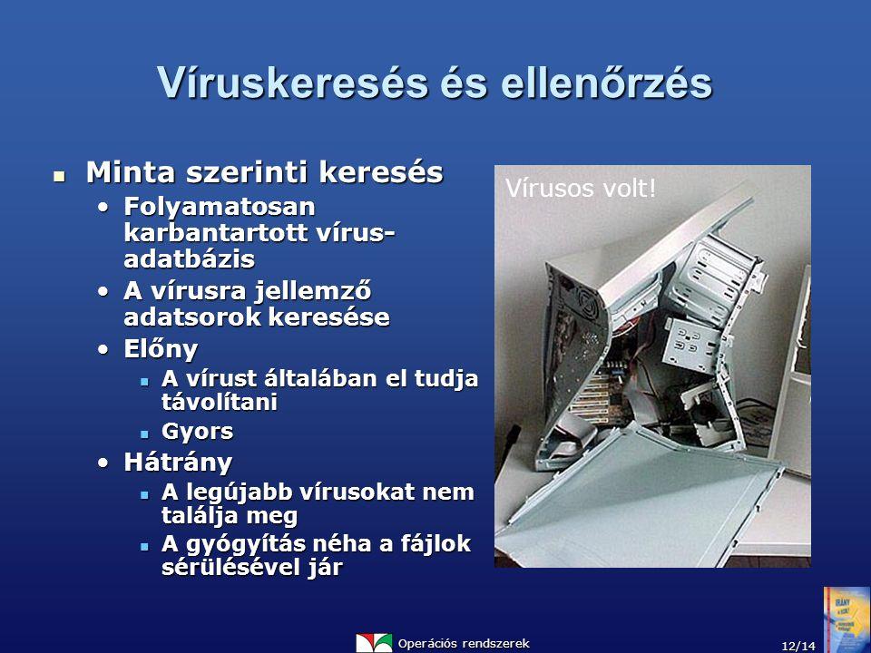 Operációs rendszerek 12/14 Víruskeresés és ellenőrzés Minta szerinti keresés Minta szerinti keresés Folyamatosan karbantartott vírus- adatbázisFolyamatosan karbantartott vírus- adatbázis A vírusra jellemző adatsorok kereséseA vírusra jellemző adatsorok keresése ElőnyElőny A vírust általában el tudja távolítani A vírust általában el tudja távolítani Gyors Gyors HátrányHátrány A legújabb vírusokat nem találja meg A legújabb vírusokat nem találja meg A gyógyítás néha a fájlok sérülésével jár A gyógyítás néha a fájlok sérülésével jár Vírusos volt!