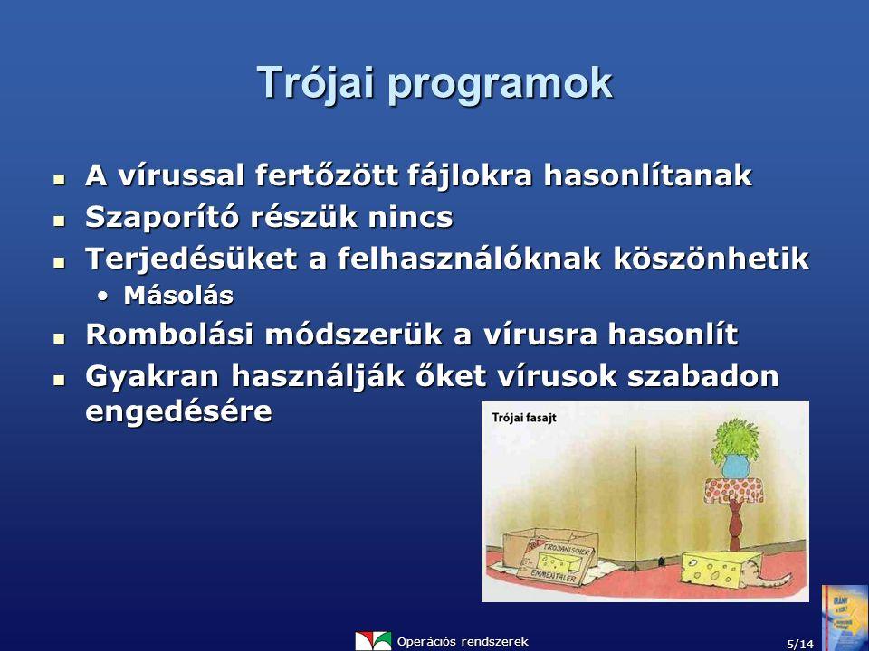 Operációs rendszerek 5/14 Trójai programok A vírussal fertőzött fájlokra hasonlítanak A vírussal fertőzött fájlokra hasonlítanak Szaporító részük nincs Szaporító részük nincs Terjedésüket a felhasználóknak köszönhetik Terjedésüket a felhasználóknak köszönhetik MásolásMásolás Rombolási módszerük a vírusra hasonlít Rombolási módszerük a vírusra hasonlít Gyakran használják őket vírusok szabadon engedésére Gyakran használják őket vírusok szabadon engedésére
