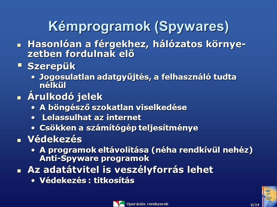 Operációs rendszerek 6/14 Kémprogramok (Spywares) Hasonlóan a férgekhez, hálózatos környe- zetben fordulnak elő Hasonlóan a férgekhez, hálózatos környe- zetben fordulnak elő  Szerepük Jogosulatlan adatgyűjtés, a felhasználó tudta nélkülJogosulatlan adatgyűjtés, a felhasználó tudta nélkül Árulkodó jelek Árulkodó jelek A böngésző szokatlan viselkedéseA böngésző szokatlan viselkedése Lelassulhat az internet Lelassulhat az internet Csökken a számítógép teljesítményeCsökken a számítógép teljesítménye Védekezés Védekezés A programok eltávolítása (néha rendkívül nehéz) Anti-Spyware programokA programok eltávolítása (néha rendkívül nehéz) Anti-Spyware programok Az adatátvitel is veszélyforrás lehet Az adatátvitel is veszélyforrás lehet Védekezés : titkosításVédekezés : titkosítás