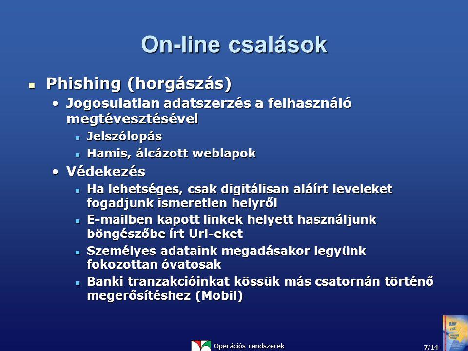 Operációs rendszerek 7/14 On-line csalások Phishing (horgászás) Phishing (horgászás) Jogosulatlan adatszerzés a felhasználó megtévesztésévelJogosulatlan adatszerzés a felhasználó megtévesztésével Jelszólopás Jelszólopás Hamis, álcázott weblapok Hamis, álcázott weblapok VédekezésVédekezés Ha lehetséges, csak digitálisan aláírt leveleket fogadjunk ismeretlen helyről Ha lehetséges, csak digitálisan aláírt leveleket fogadjunk ismeretlen helyről E-mailben kapott linkek helyett használjunk böngészőbe írt Url-eket E-mailben kapott linkek helyett használjunk böngészőbe írt Url-eket Személyes adataink megadásakor legyünk fokozottan óvatosak Személyes adataink megadásakor legyünk fokozottan óvatosak Banki tranzakcióinkat kössük más csatornán történő megerősítéshez (Mobil) Banki tranzakcióinkat kössük más csatornán történő megerősítéshez (Mobil)