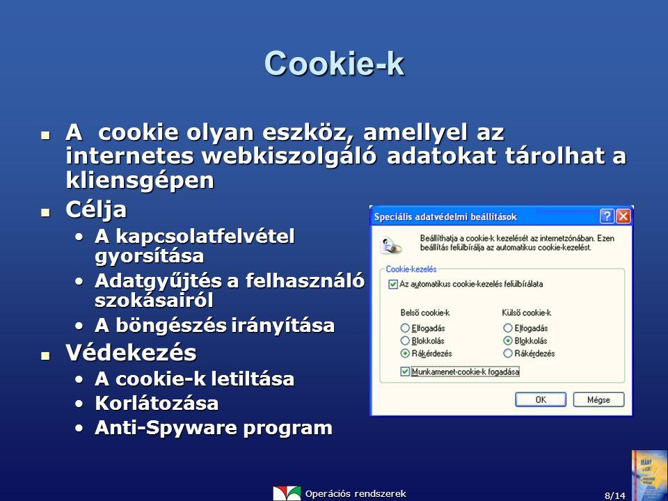 Operációs rendszerek 8/14 Cookie-k A cookie olyan eszköz, amellyel az internetes webkiszolgáló adatokat tárolhat a kliensgépen A cookie olyan eszköz, amellyel az internetes webkiszolgáló adatokat tárolhat a kliensgépen Célja Célja A kapcsolatfelvétel gyorsításaA kapcsolatfelvétel gyorsítása Adatgyűjtés a felhasználó szokásairólAdatgyűjtés a felhasználó szokásairól A böngészés irányításaA böngészés irányítása Védekezés Védekezés A cookie-k letiltásaA cookie-k letiltása KorlátozásaKorlátozása Anti-Spyware programAnti-Spyware program