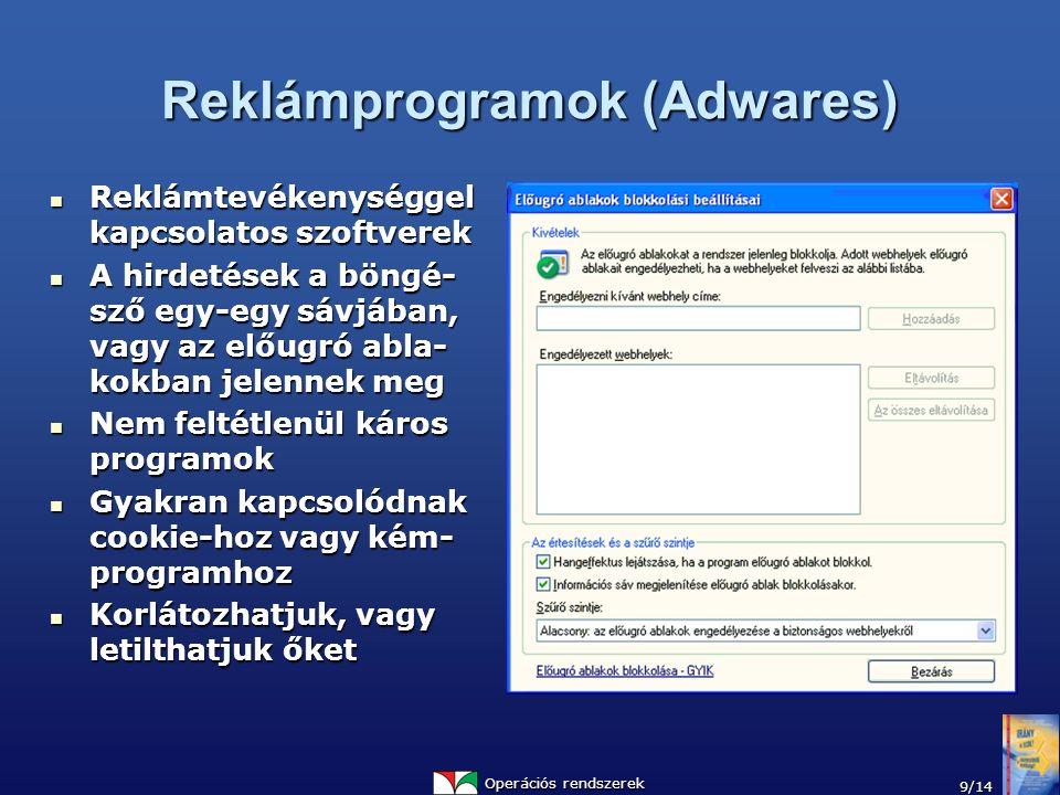 Operációs rendszerek 9/14 Reklámprogramok (Adwares) Reklámtevékenységgel kapcsolatos szoftverek Reklámtevékenységgel kapcsolatos szoftverek A hirdetések a böngé- sző egy-egy sávjában, vagy az előugró abla- kokban jelennek meg A hirdetések a böngé- sző egy-egy sávjában, vagy az előugró abla- kokban jelennek meg Nem feltétlenül káros programok Nem feltétlenül káros programok Gyakran kapcsolódnak cookie-hoz vagy kém- programhoz Gyakran kapcsolódnak cookie-hoz vagy kém- programhoz Korlátozhatjuk, vagy letilthatjuk őket Korlátozhatjuk, vagy letilthatjuk őket