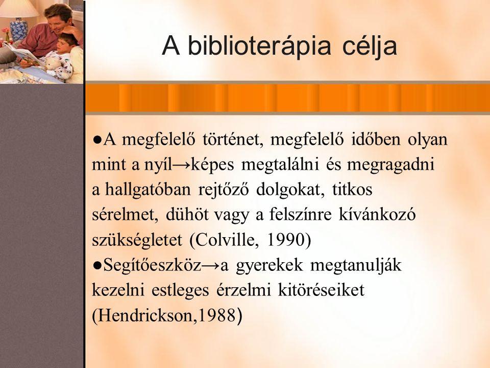 A biblioterápia célja ●A megfelelő történet, megfelelő időben olyan mint a nyíl→képes megtalálni és megragadni a hallgatóban rejtőző dolgokat, titkos sérelmet, dühöt vagy a felszínre kívánkozó szükségletet (Colville, 1990) ●Segítőeszköz→a gyerekek megtanulják kezelni estleges érzelmi kitöréseiket (Hendrickson,1988 )