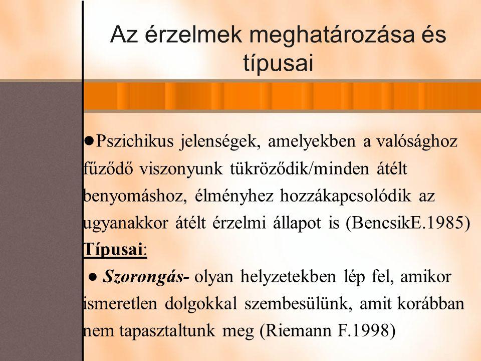 Az érzelmek meghatározása és típusai ● Pszichikus jelenségek, amelyekben a valósághoz fűződő viszonyunk tükröződik/minden átélt benyomáshoz, élményhez hozzákapcsolódik az ugyanakkor átélt érzelmi állapot is (BencsikE.1985) Típusai: ● Szorongás- olyan helyzetekben lép fel, amikor ismeretlen dolgokkal szembesülünk, amit korábban nem tapasztaltunk meg (Riemann F.1998)