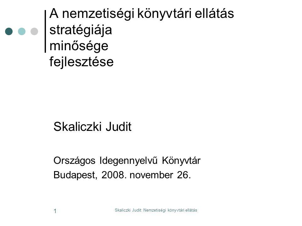 Skaliczki Judit: Nemzetiségi könyvtári ellátás 1 A nemzetiségi könyvtári ellátás stratégiája minősége fejlesztése Skaliczki Judit Országos Idegennyelvű Könyvtár Budapest, 2008.