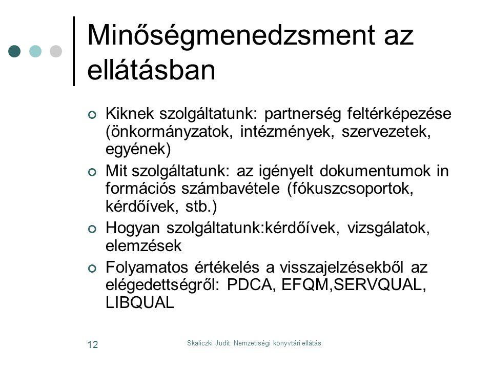 Skaliczki Judit: Nemzetiségi könyvtári ellátás 12 Minőségmenedzsment az ellátásban Kiknek szolgáltatunk: partnerség feltérképezése (önkormányzatok, intézmények, szervezetek, egyének) Mit szolgáltatunk: az igényelt dokumentumok in formációs számbavétele (fókuszcsoportok, kérdőívek, stb.) Hogyan szolgáltatunk:kérdőívek, vizsgálatok, elemzések Folyamatos értékelés a visszajelzésekből az elégedettségről: PDCA, EFQM,SERVQUAL, LIBQUAL