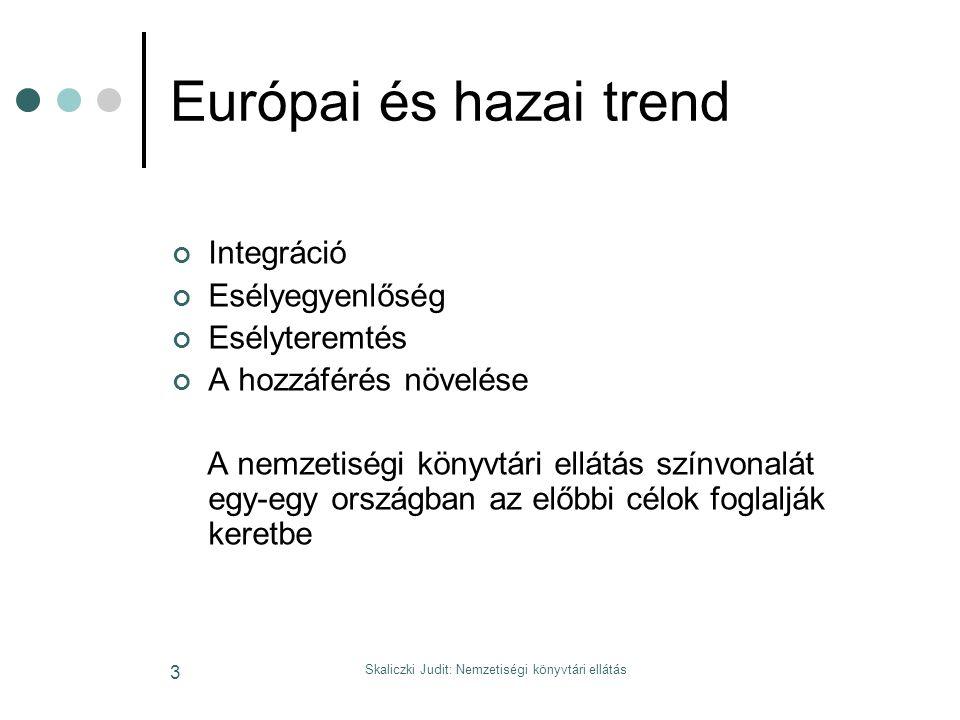 Skaliczki Judit: Nemzetiségi könyvtári ellátás 3 Európai és hazai trend Integráció Esélyegyenlőség Esélyteremtés A hozzáférés növelése A nemzetiségi könyvtári ellátás színvonalát egy-egy országban az előbbi célok foglalják keretbe