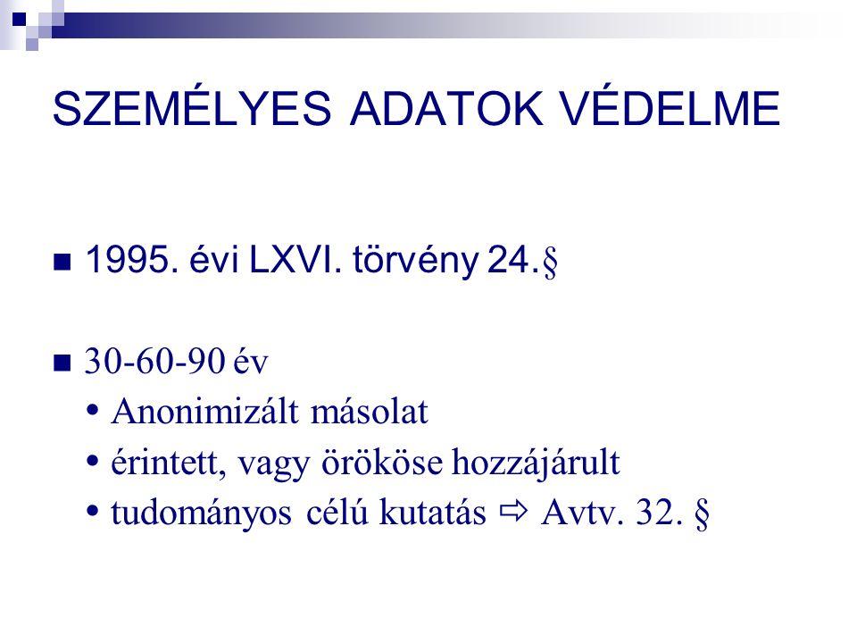 SZEMÉLYES ADATOK VÉDELME 1995. évi LXVI. törvény 24. § 30-60-90 év  Anonimizált másolat  érintett, vagy örököse hozzájárult  tudományos célú kutatá