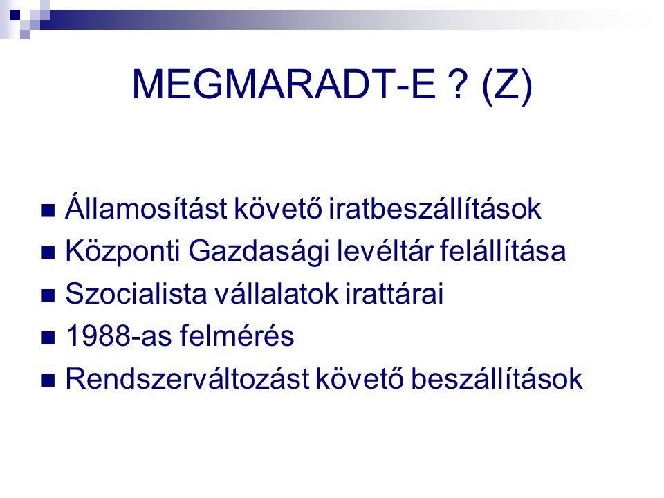 MEGMARADT-E ? (Z) Államosítást követő iratbeszállítások Központi Gazdasági levéltár felállítása Szocialista vállalatok irattárai 1988-as felmérés Rend
