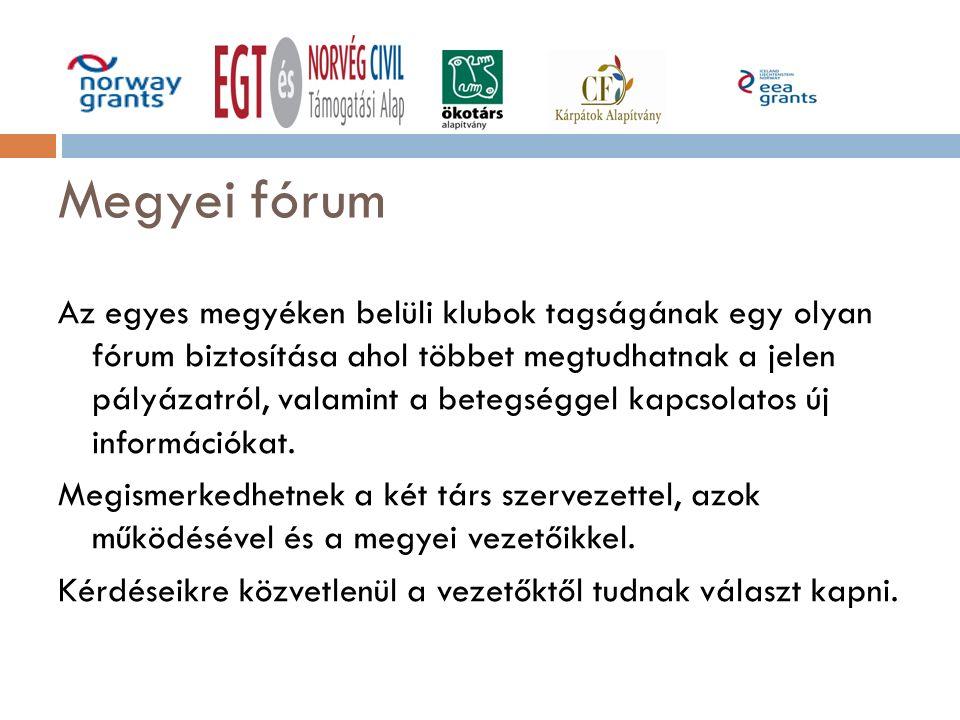 Megyei fórum Az egyes megyéken belüli klubok tagságának egy olyan fórum biztosítása ahol többet megtudhatnak a jelen pályázatról, valamint a betegséggel kapcsolatos új információkat.