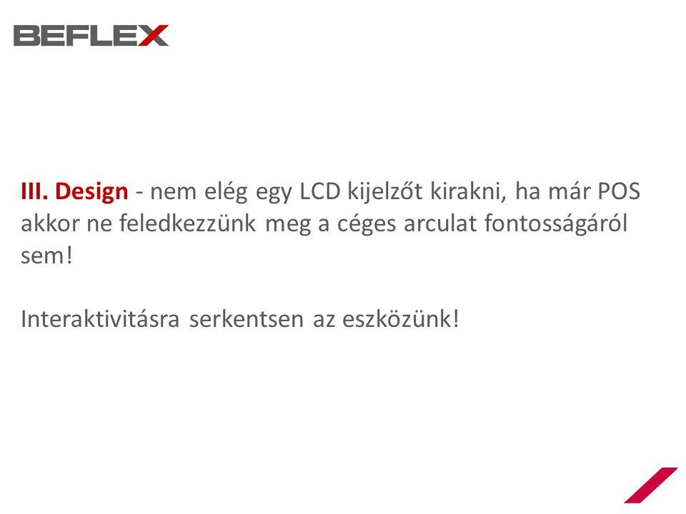 III. Design - nem elég egy LCD kijelzőt kirakni, ha már POS akkor ne feledkezzünk meg a céges arculat fontosságáról sem! Interaktivitásra serkentsen a