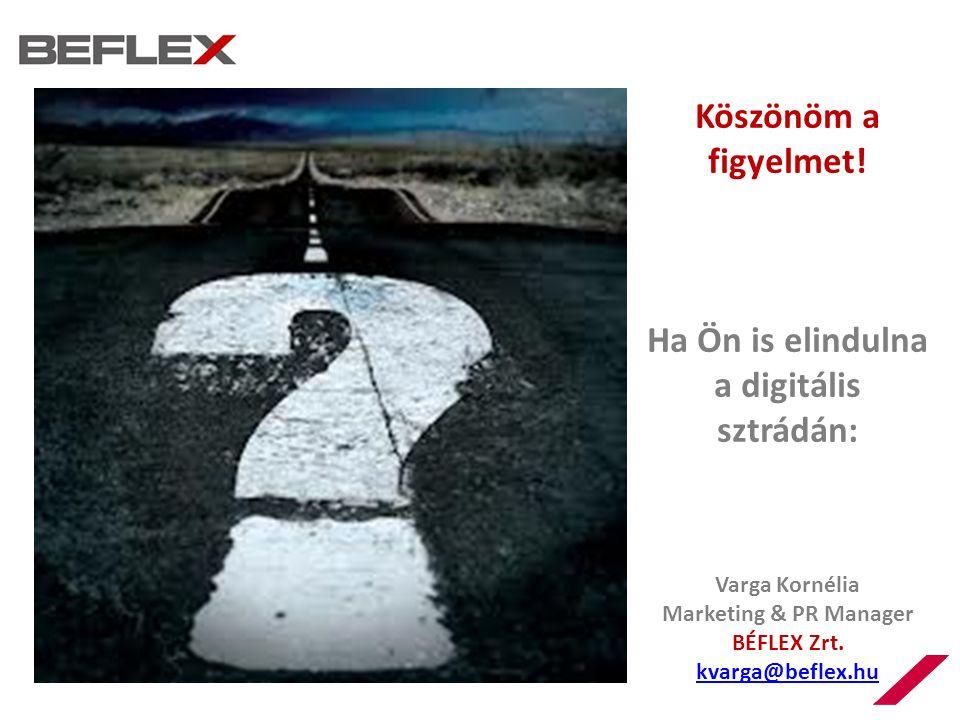 Köszönöm a figyelmet! Ha Ön is elindulna a digitális sztrádán: Varga Kornélia Marketing & PR Manager BÉFLEX Zrt. kvarga@beflex.hu