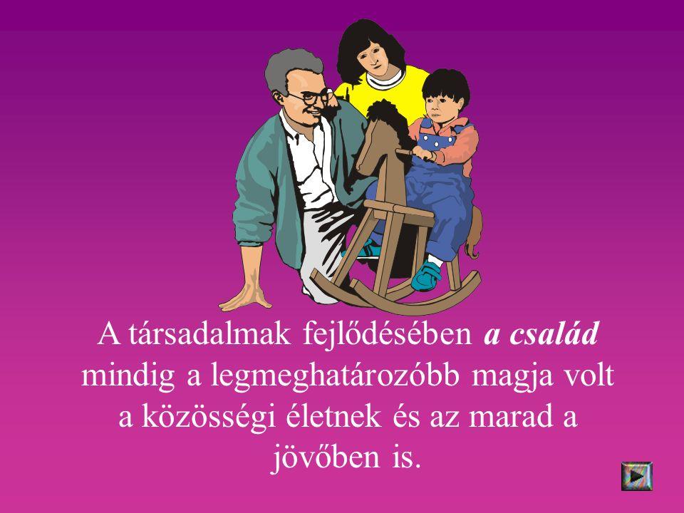 A társadalmak fejlődésében a család mindig a legmeghatározóbb magja volt a közösségi életnek és az marad a jövőben is.