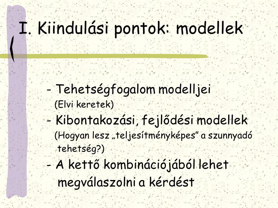 """I. Kiindulási pontok: modellek - Tehetségfogalom modelljei (Elvi keretek) - Kibontakozási, fejlődési modellek (Hogyan lesz """"teljesítményképes"""" a szunn"""