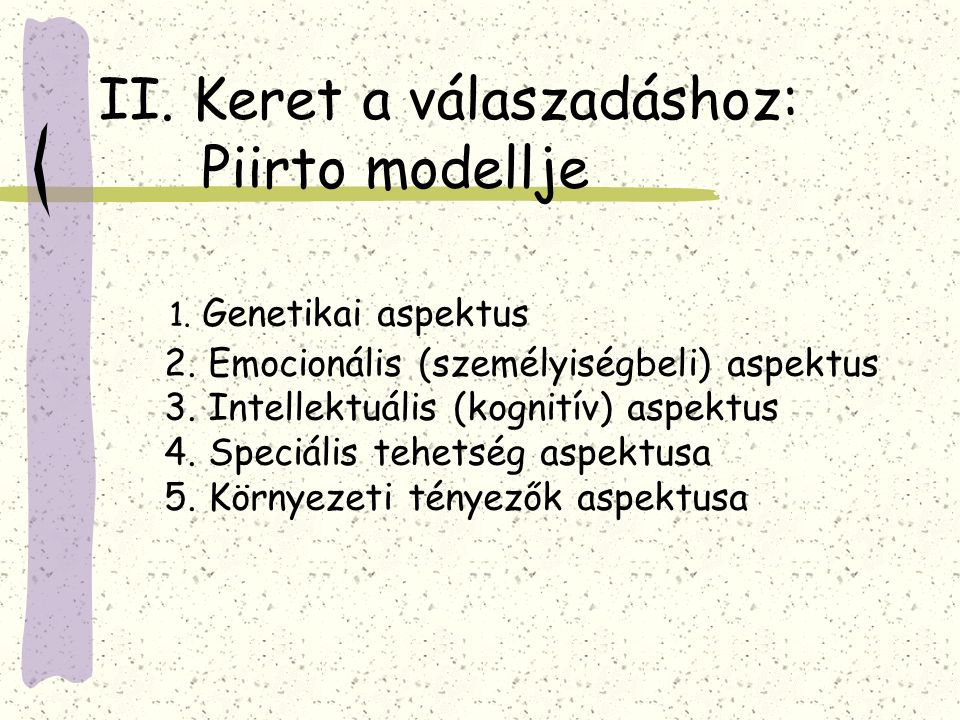 II. Keret a válaszadáshoz: Piirto modellje 1. Genetikai aspektus 2. Emocionális (személyiségbeli) aspektus 3. Intellektuális (kognitív) aspektus 4. Sp