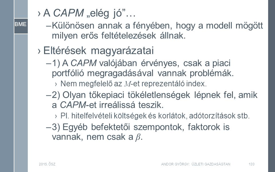 """BME ›A CAPM """"elég jó""""… –Különösen annak a fényében, hogy a modell mögött milyen erős feltételezések állnak. ›Eltérések magyarázatai –1) A CAPM valójáb"""