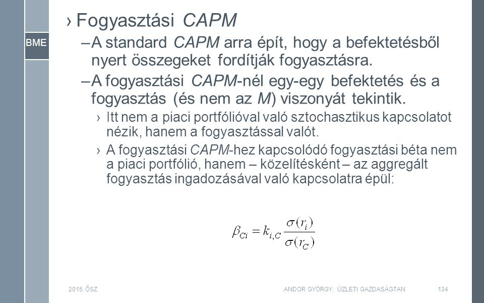BME ›Fogyasztási CAPM –A standard CAPM arra épít, hogy a befektetésből nyert összegeket fordítják fogyasztásra. –A fogyasztási CAPM-nél egy-egy befekt