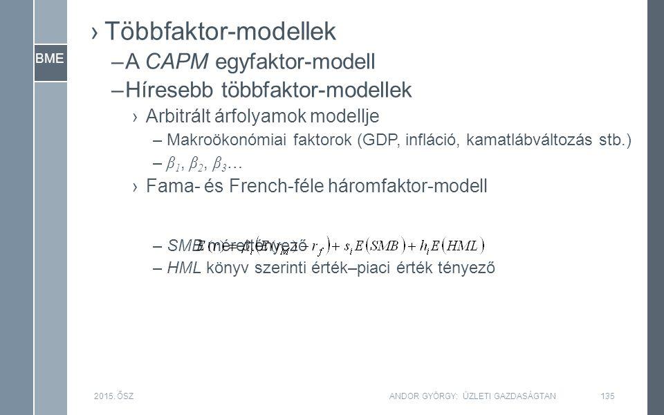BME ›Többfaktor-modellek –A CAPM egyfaktor-modell –Híresebb többfaktor-modellek ›Arbitrált árfolyamok modellje –Makroökonómiai faktorok (GDP, infláció, kamatlábváltozás stb.) – β 1, β 2, β 3 … ›Fama- és French-féle háromfaktor-modell –SMB mérettényező –HML könyv szerinti érték–piaci érték tényező 2015.