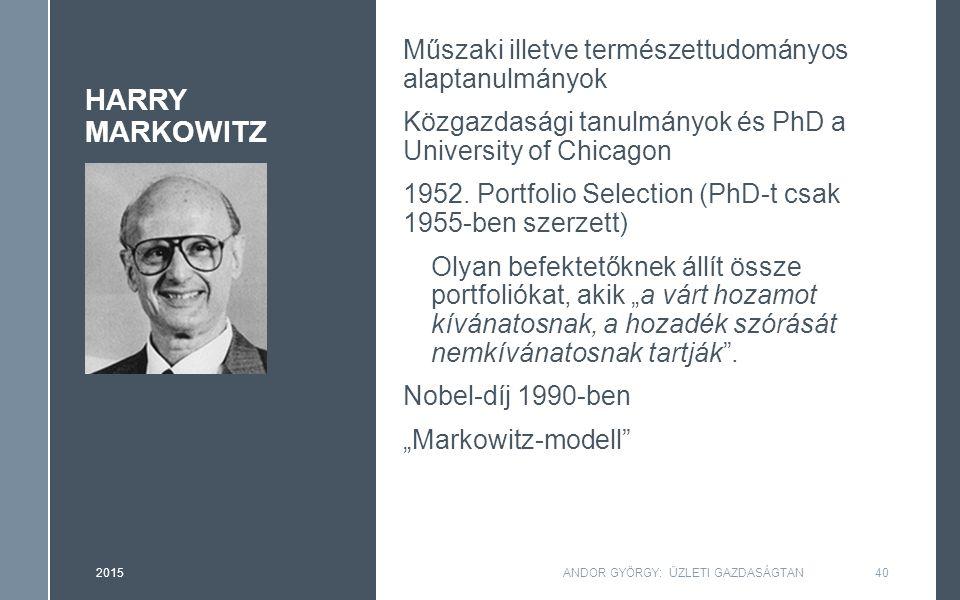 HARRY MARKOWITZ Műszaki illetve természettudományos alaptanulmányok Közgazdasági tanulmányok és PhD a University of Chicagon 1952. Portfolio Selection