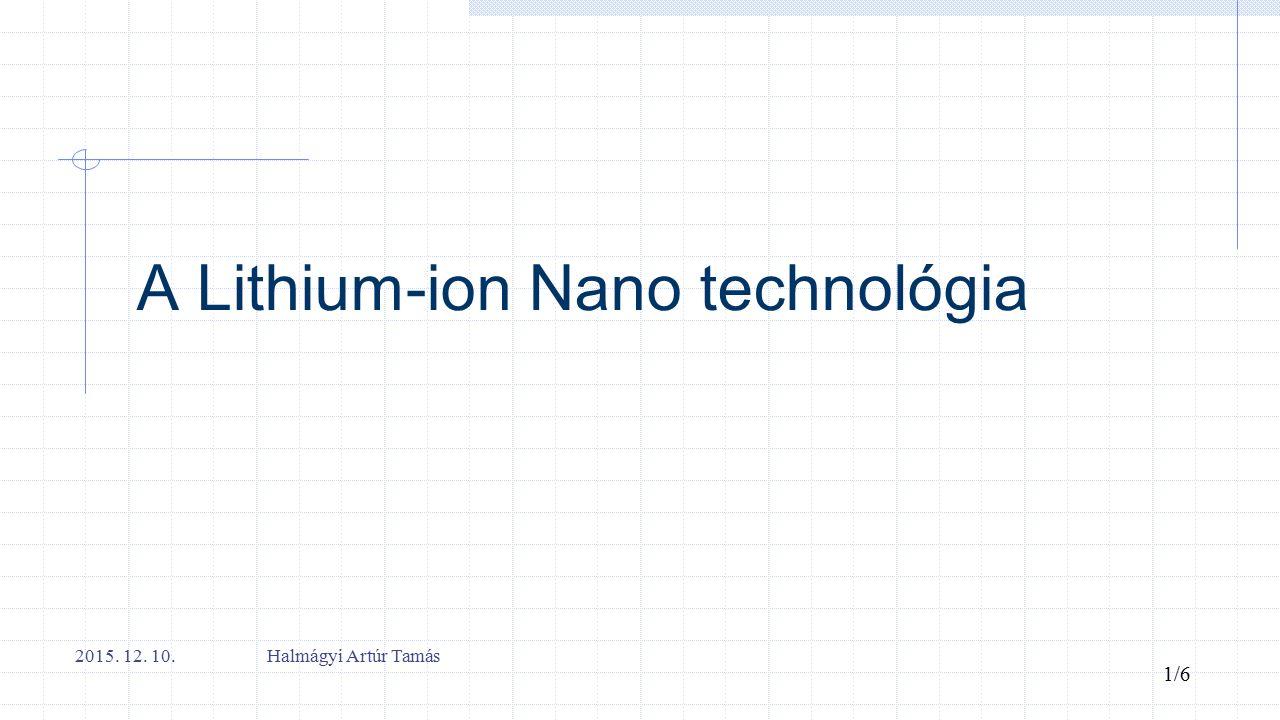 A Lithium-ion Nano technológia 2015. 12. 10. Halmágyi Artúr Tamás 1/6
