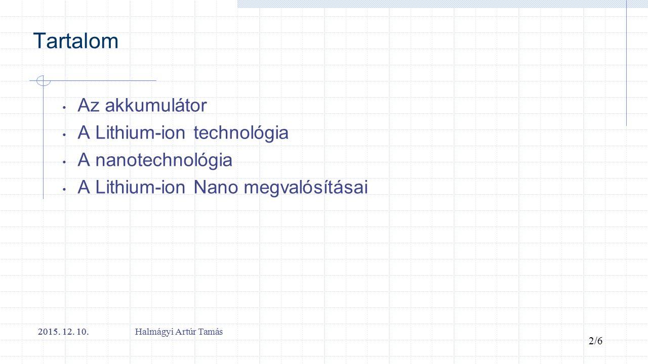 Tartalom Az akkumulátor A Lithium-ion technológia A nanotechnológia A Lithium-ion Nano megvalósításai 2015. 12. 10. 2/6 2015. 12. 10. Halmágyi Artúr T