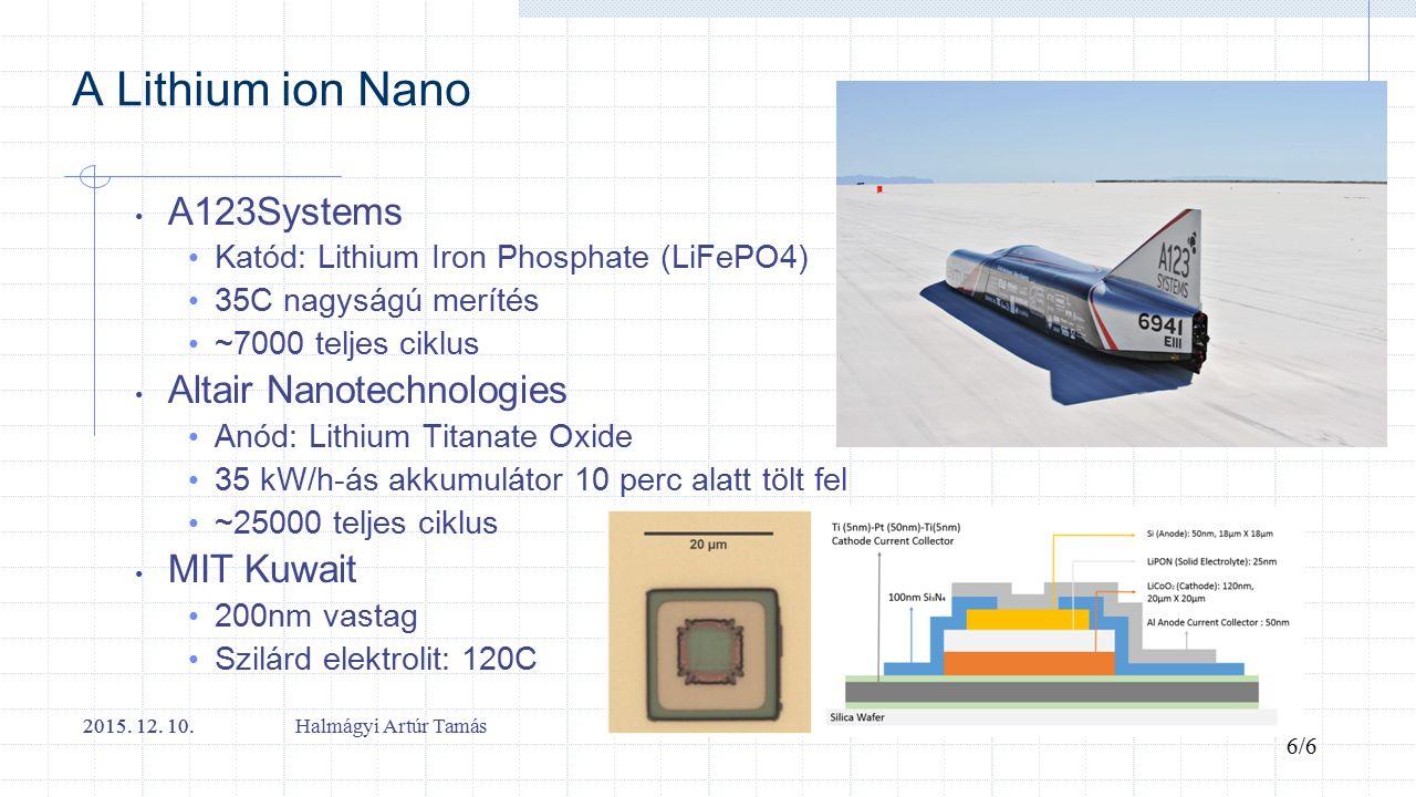 A Lithium ion Nano A123Systems Katód: Lithium Iron Phosphate (LiFePO4) 35C nagyságú merítés ~7000 teljes ciklus Altair Nanotechnologies Anód: Lithium Titanate Oxide 35 kW/h-ás akkumulátor 10 perc alatt tölt fel ~25000 teljes ciklus MIT Kuwait 200nm vastag Szilárd elektrolit: 120C 2015.