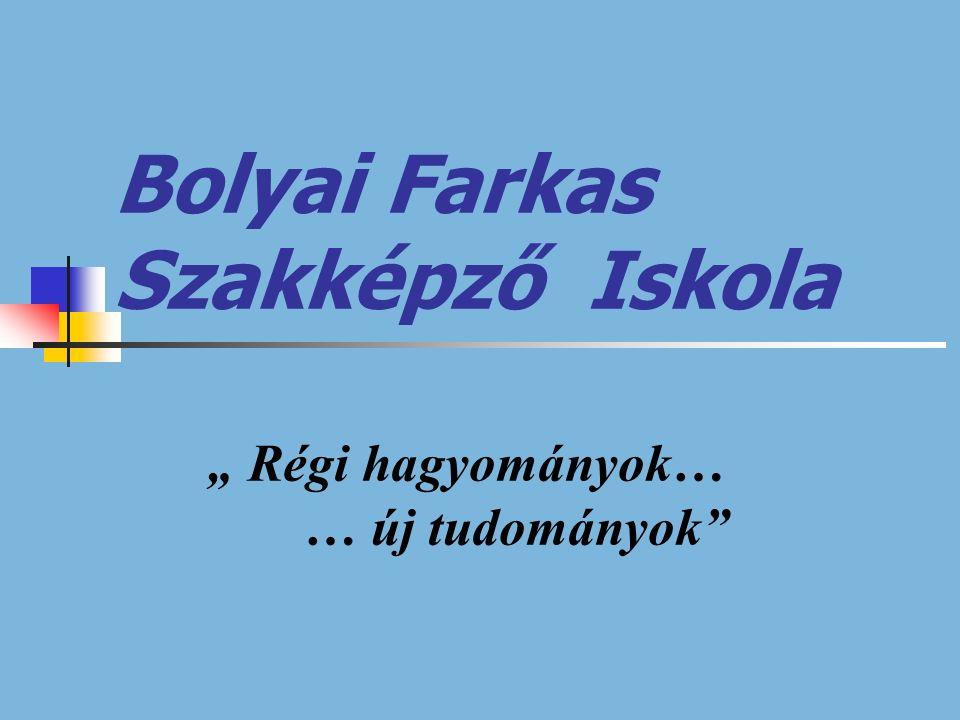 """Bolyai Farkas Szakképző Iskola """" Régi hagyományok… … új tudományok"""