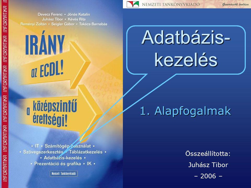 Összeállította: Juhász Tibor – 2006 – Adatbázis- kezelés 1. Alapfogalmak